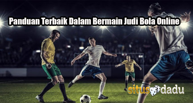 Panduan Terbaik Dalam Bermain Judi Bola Online